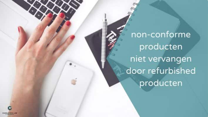 Conformiteit: producten mogen niet vervangen worden door refurbished producten